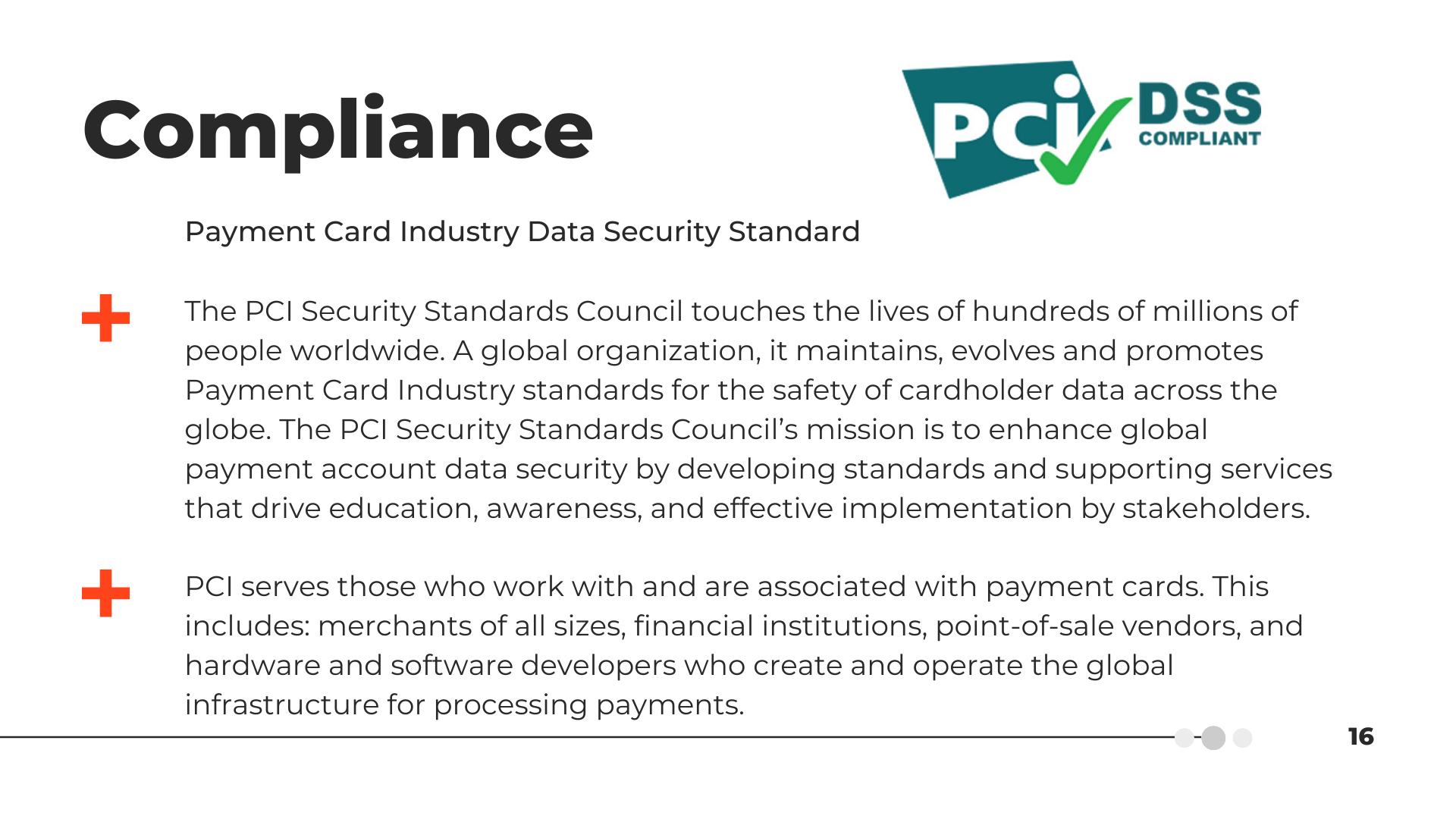Compliance | Payment Card Industry Data Security Standard - The PCI Security Standards Council touches the lives of hundreds of millions of people worldwide. A global organization, it maintains, evolves, and promotes Payment Card Industry standards for the safety of cardholder data across the globe. The PCI Security Standards Council's mission is to enhance global payment account data security by developing standards and supporting services that drive education, awareness, and effective implementation by stakeholders. | PCI serves those who work with and are associated with payment cards. This includes: merchants of all sizes, financial institutions, point-of-sale vendors, and hardware and software developers who create and operate the global infrastructure for processing payments.