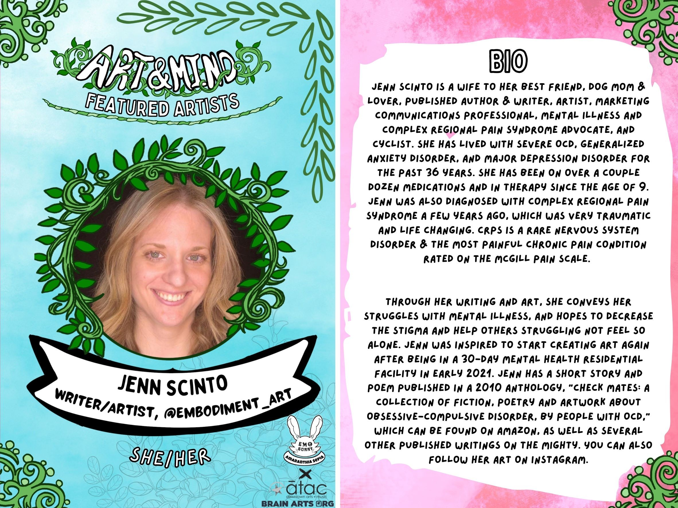"""Featured Artist: Jenn Scinto is a wife to her best friend, dog mom & lover, published author & writer, artist, marketing communications professional, mental illness and Complex Regional Pain Syndrome advocate, and cyclist. She has lived with severe OCD, Generalized Anxiety Disorder, and Major Depression Disorder for the past 36 years. She has been on over a couple dozen medications and in therapy since the age of 9. Jenn was also diagnosed with Complex Regional Pain Syndrome a few years ago, which was very traumatic and life changing. CRPS is a rare nervous system disorder & the most painful chronic pain condition rated on the McGill Pain Scale.    Through her writing and art, she conveys her struggles with mental illness, and hopes to decrease the stigma and help others struggling not feel so alone. Jenn was inspired to start creating art again after being in a 30-day mental health residential facility in early 2021. Jenn has a short story and poem published in a 2010 anthology, """"Check Mates: A Collection of Fiction, Poetry and Artwork about Obsessive-Compulsive Disorder, by People with OCD,"""" which can be found on Amazon, as well as several other published writings on The Mighty. You can also follow her art on Instagram. @Embodiment_Art"""