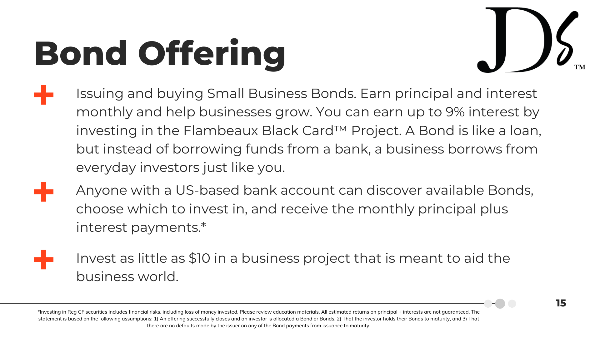 Bond Offering | Issuing and buying Small Business Bonds. Earn principal and interest monthly and help businesses grow. You can earn up to 9% interest by investing in the Flambeaux Black Card™ Project. A Bond is like a loan, but instead of borrowing funds from a bank, a business borrows from everyday investors just like you. | Anyone with a US-based bank account can discover available Bonds, choose which to invest in, and receive the monthly principal plus interest payments. | Invest as little as $10 in a business project that is meant to aid the business world.