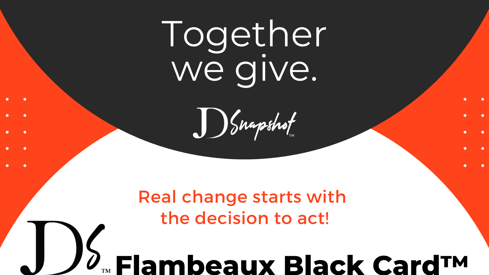 Together we give. JD Snapshot. Real change starts with the decision to act! Donate to the Flambeaux Black Card Project.