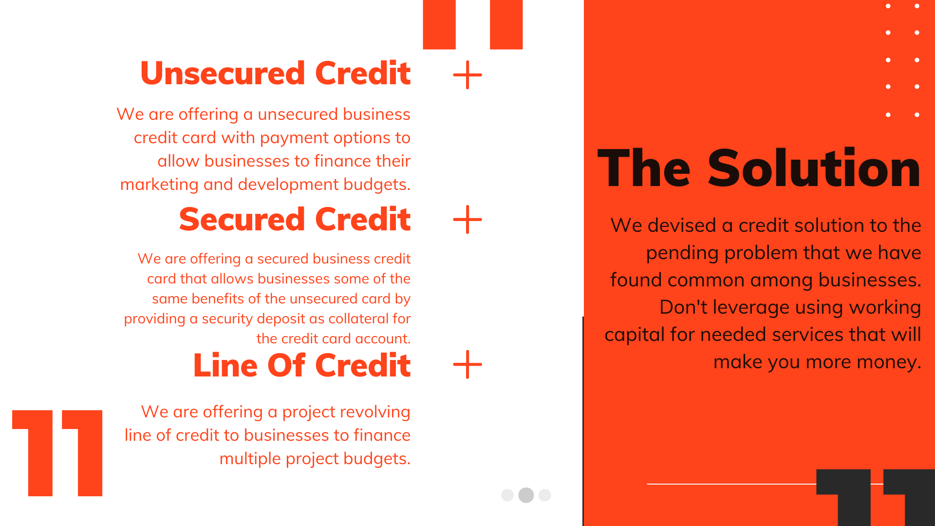 The Solution | We devised a credit solution to the pending problem that we have found common among businesses. Don't leverage using working capital for needed services that will make you more money. Unsecured Credit | We are offering a unsecured business credit card with payment options to allow businesses to finance their marketing and development budgets. Secured Credit | We are offering a secured business credit card that allows businesses some of the same benefits of the unsecured card by providing a security deposit as collateral for the credit card account. Line Of Credit | We are offering a project revolving line of credit to businesses to finance multiple project budgets.