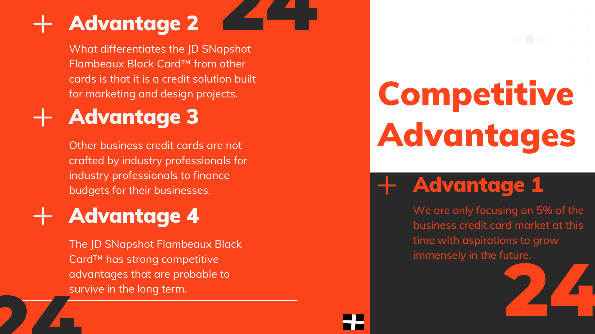 Competitive Advantages | Advantage 1 - We are only focusing on 5% of the business credit card market at this time with aspirations to grow immensely in the future. | Advantage 2 - What differentiates the JD Snapshot Flambeaux Black Card™ from other cards is that it is a credit solution built for marketing and design projects. | Advantage 3 - Other business credit cards are not crafted by industry professionals for industry professionals to finance budgets for their businesses. | Advantage 4 - The JD SNapshot Flambeaux Black Card™ has strong competitive advantages that are probable to survive in the long term.